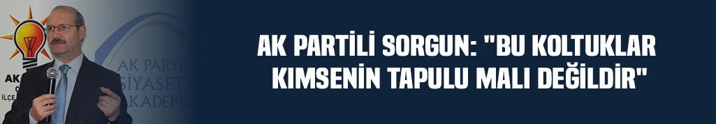 """AK Partili Sorgun: """"Bu koltuklar kimsenin tapulu malı değildir"""""""