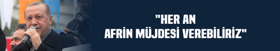 """""""Her an Afrin müjdesi verebiliriz"""""""