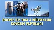 Drone ıle 4 milyon liralık soygun